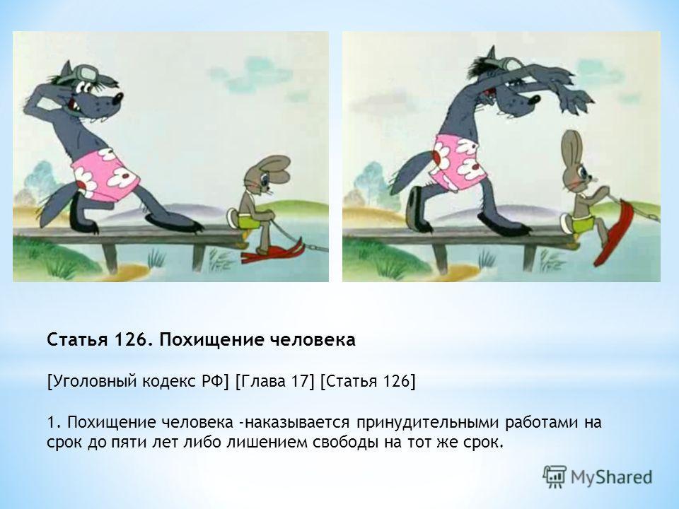 Статья 126. Похищение человека [Уголовный кодекс РФ] [Глава 17] [Статья 126] 1. Похищение человека -наказывается принудительными работами на срок до пяти лет либо лишением свободы на тот же срок.