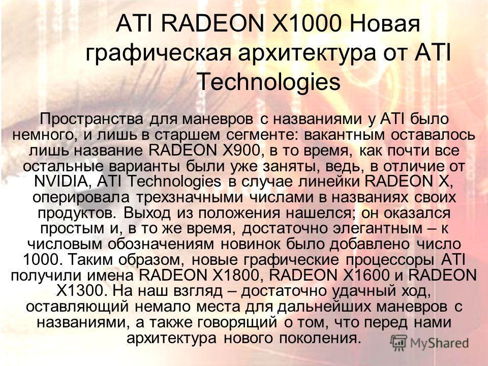 ATI RADEON X1000 Новая графическая архитектура от ATI Technologies Пространства для маневров с названиями у ATI было немного, и лишь в старшем сегменте: вакантным оставалось лишь название RADEON X900, в то время, как почти все остальные варианты были