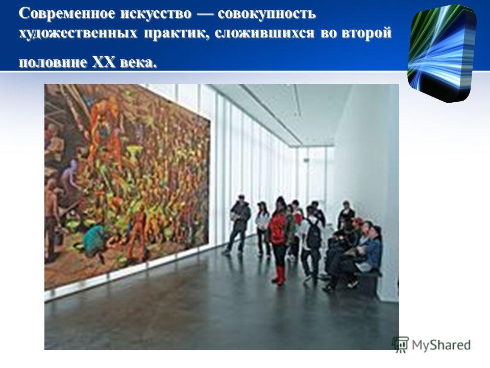 Современное искусство совокупность художественных практик, сложившихся во второй половине ХХ века.
