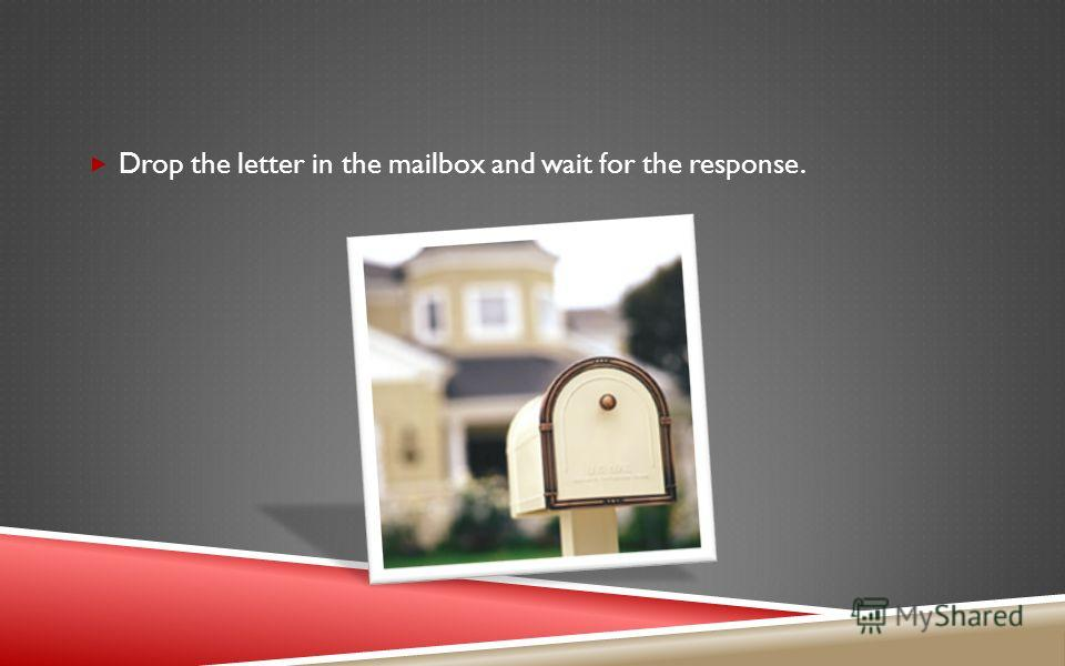 Drop the letter in the mailbox and wait for the response.