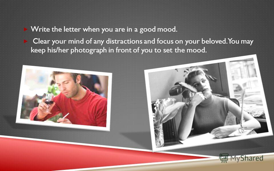 Write the letter when you are in a good mood. Clear your mind of any distractions and focus on your beloved. You may keep his/her photograph in front of you to set the mood.