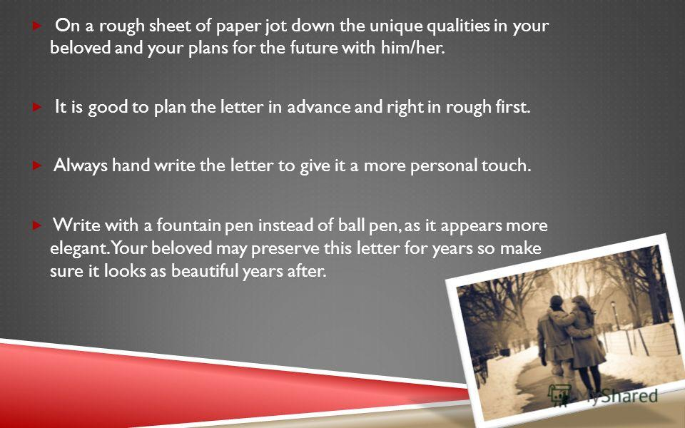 On a rough sheet of paper jot down the unique qualities in your beloved and your plans for the future with him/her. It is good to plan the letter in advance and right in rough first. Always hand write the letter to give it a more personal touch. Writ