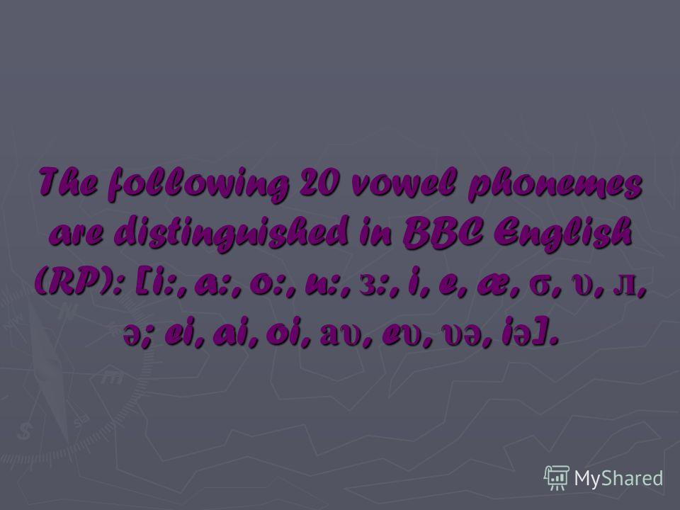 The following 20 vowel phonemes are distinguished in BBC English (RP): [i:, a:, o:, u:, з :, i, e, æ, σ, υ, л, ə ; ei, ai, oi, аυ, e υ, υə, i ə ].