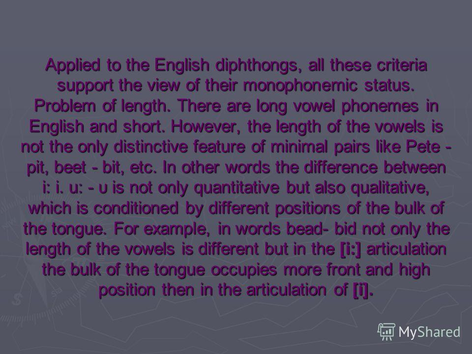 Applied to the English diphthongs, all these criteria support the view of their monophonemic status. Problem of length. There are long vowel phonemes in English and short. However, the length of the vowels is not the only distinctive feature of minim