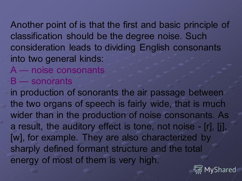 Another point of is that the first and basic principle of classification should be the degree noise. Such consideration leads to dividing English consonants into two general kinds: A noise consonants B sonorants in production of sonorants the air pas