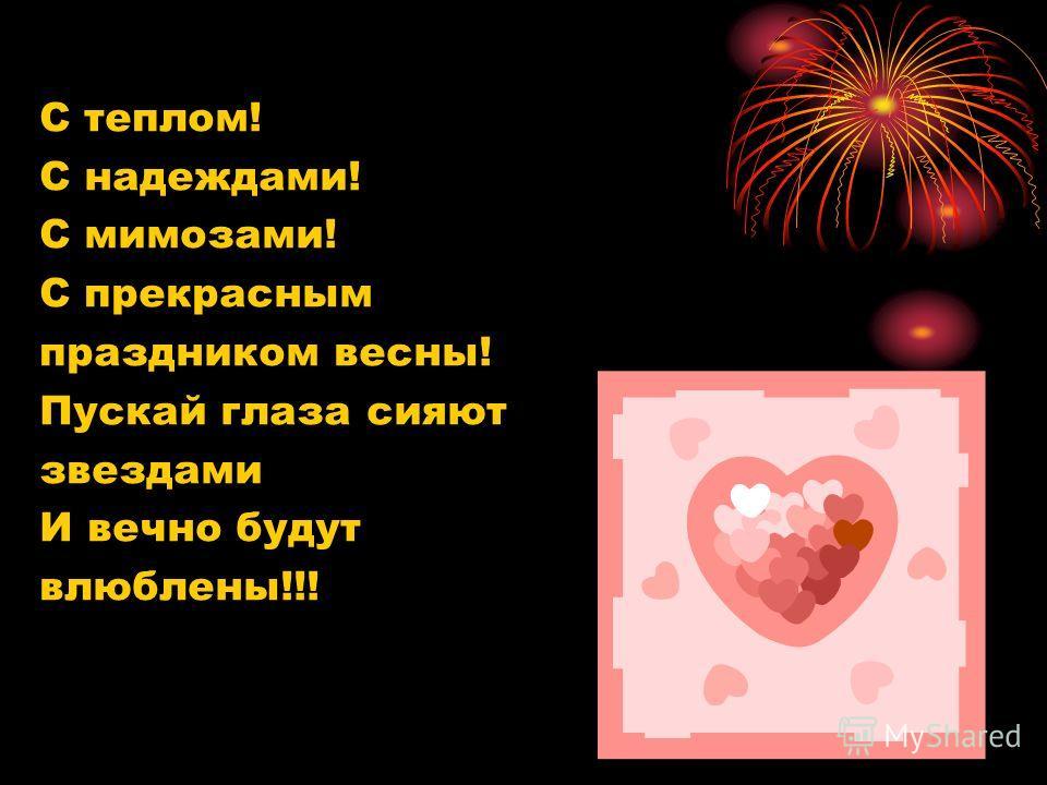 С теплом! С надеждами! С мимозами! С прекрасным праздником весны! Пускай глаза сияют звездами И вечно будут влюблены!!!