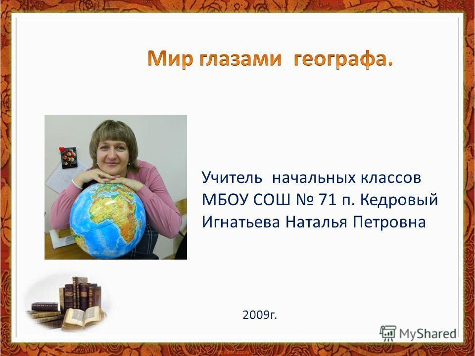 Учитель начальных классов МБОУ СОШ 71 п. Кедровый Игнатьева Наталья Петровна 2009г.