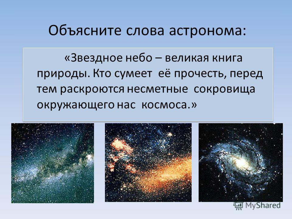Объясните слова астронома: «Звездное небо – великая книга природы. Кто сумеет её прочесть, перед тем раскроются несметные сокровища окружающего нас космоса.»