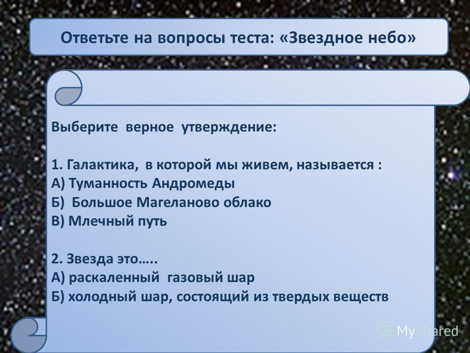 Ответьте на вопросы теста: «Звездное небо» Выберите верное утверждение: 1. Галактика, в которой мы живем, называется : А) Туманность Андромеды Б) Большое Магеланово облако В) Млечный путь 2. Звезда это….. А) раскаленный газовый шар Б) холодный шар, с