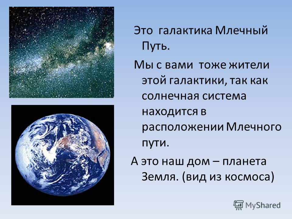 Это галактика Млечный Путь. Мы с вами тоже жители этой галактики, так как солнечная система находится в расположении Млечного пути. А это наш дом – планета Земля. (вид из космоса)