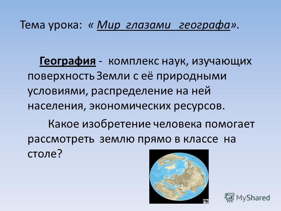 Тема урока: « Мир глазами географа». География - комплекс наук, изучающих поверхность Земли с её природными условиями, распределение на ней населения, экономических ресурсов. Какое изобретение человека помогает рассмотреть землю прямо в классе на сто