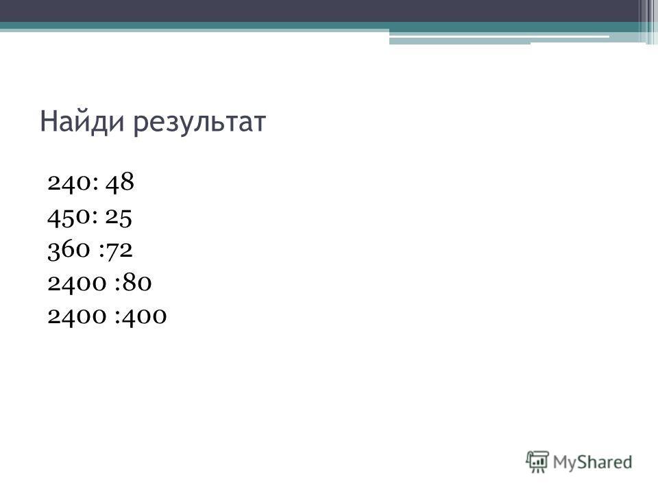 Найди результат 240: 48 450: 25 360 :72 2400 :80 2400 :400