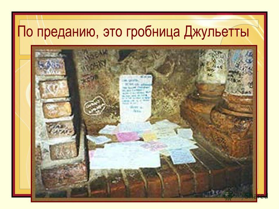 По преданию, это гробница Джульетты