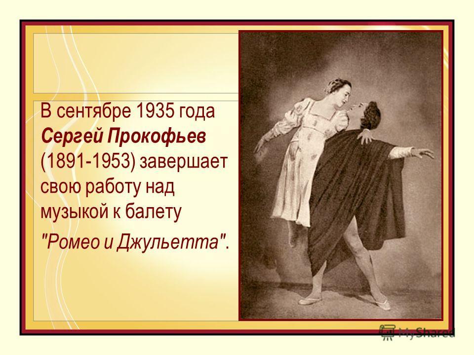 В сентябре 1935 года Сергей Прокофьев (1891-1953) завершает свою работу над музыкой к балету Ромео и Джульетта.