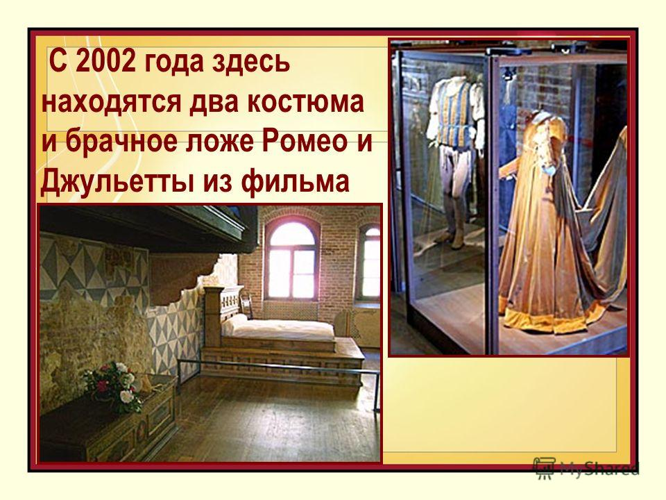 С 2002 года здесь находятся два костюма и брачное ложе Ромео и Джульетты из фильма