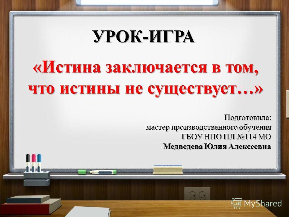 УРОК - ИГРА « Истина заключается в том, что истины не существует …» Подготовила : мастер производственного обучения ГБОУ НПО ПЛ 114 МО Медведева Юлия Алексеевна