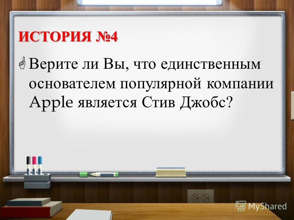 ИСТОРИЯ 4 Верите ли Вы, что единственным основателем популярной компании Apple является Стив Джобс ?