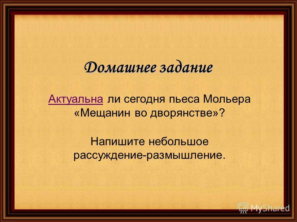 Домашнее задание АктуальнаАктуальна ли сегодня пьеса Мольера «Мещанин во дворянстве»? Напишите небольшое рассуждение-размышление.