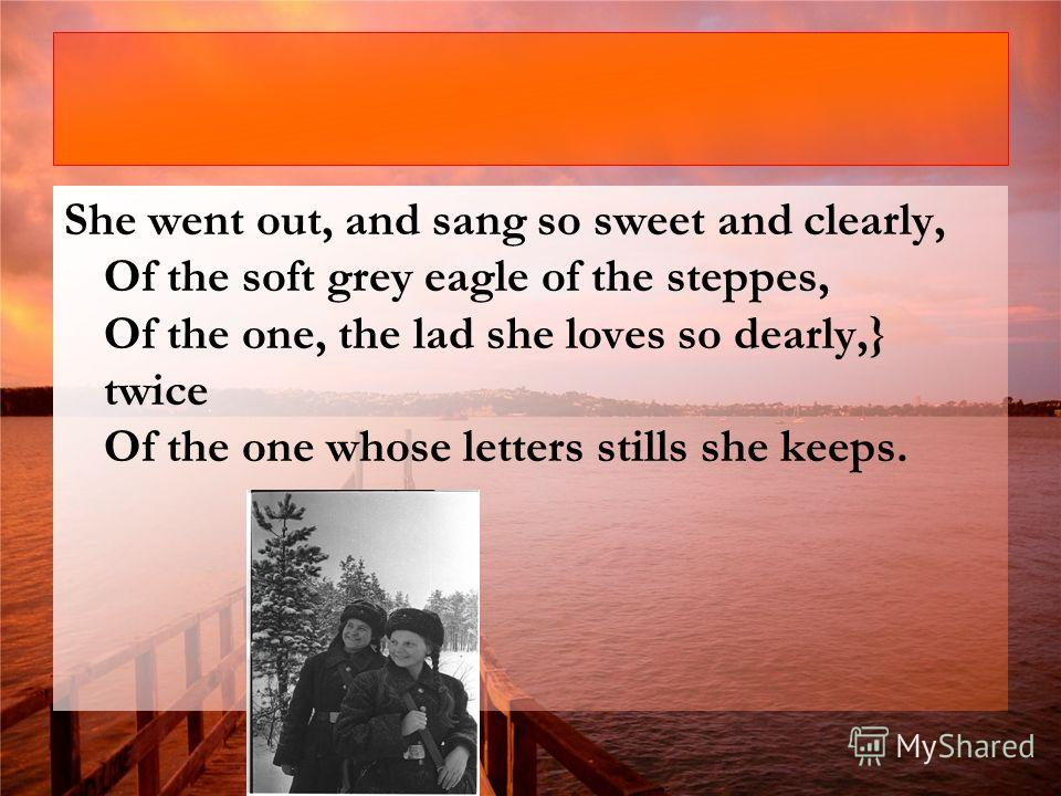 She went out, and sang so sweet and clearly, Of the soft grey eagle of the steppes, Of the one, the lad she loves so dearly,} twice Of the one whose letters stills she keeps.