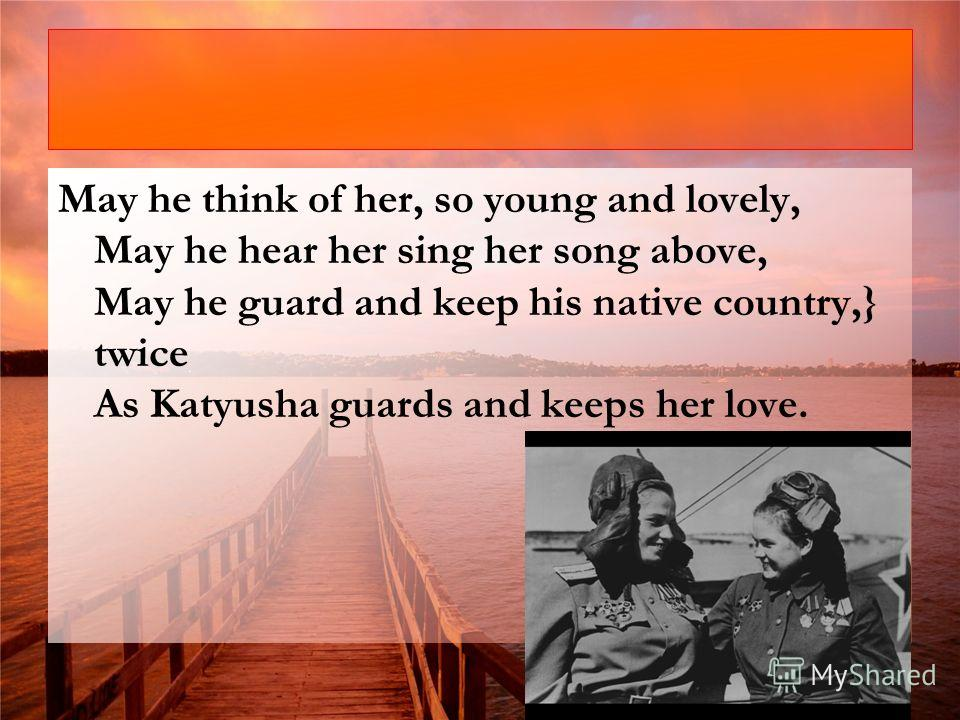 May he think of her, so young and lovely, May he hear her sing her song above, May he guard and keep his native country,} twice As Katyusha guards and keeps her love.