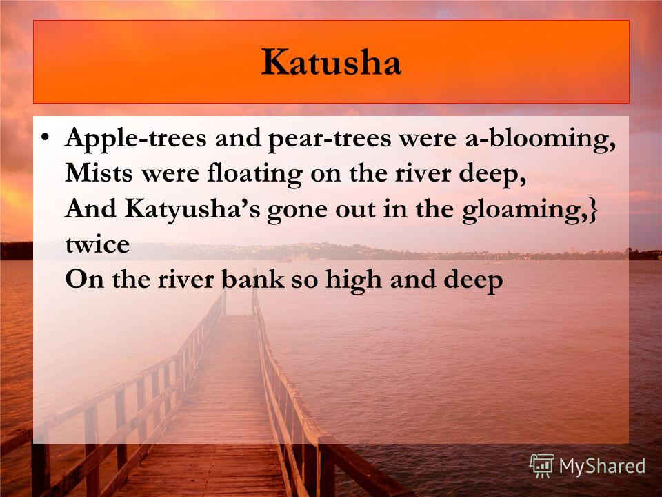 Katusha Apple-trees and pear-trees were a-blooming, Mists were floating on the river deep, And Katyushas gone out in the gloaming,} twice On the river bank so high and deep