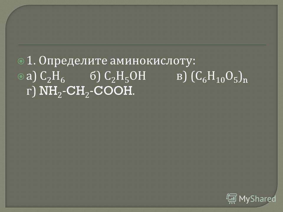 1. Определите аминокислоту : а ) С 2 Н 6 б ) С 2 Н 5 ОН в ) ( С 6 Н 10 О 5 ) n г ) NH 2 -CH 2 -COOH.