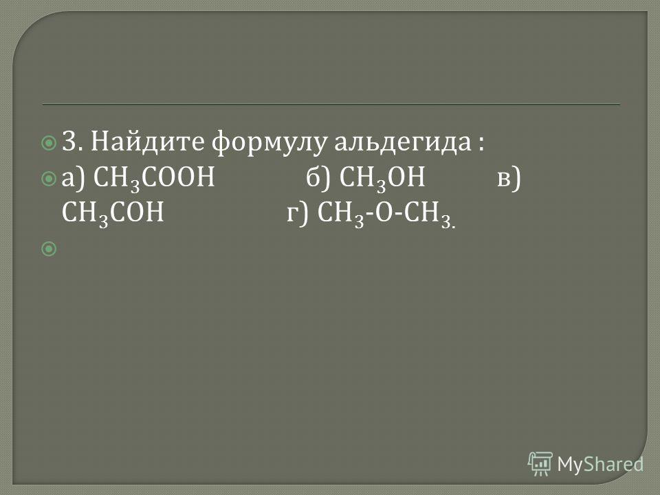 3. Найдите формулу альдегида : а ) СН 3 СООН б ) СН 3 ОН в ) СН 3 СОН г ) СН 3 - О - СН 3.