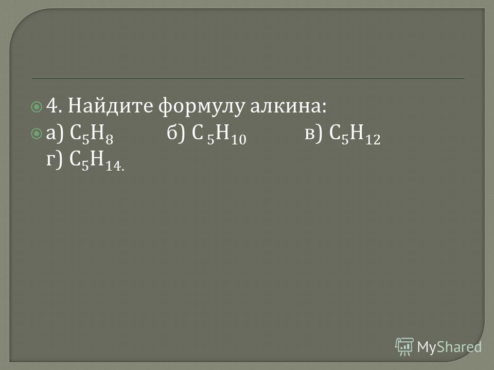 4. Найдите формулу алкина : а ) С 5 Н 8 б ) С 5 Н 10 в ) С 5 Н 12 г ) С 5 Н 14.