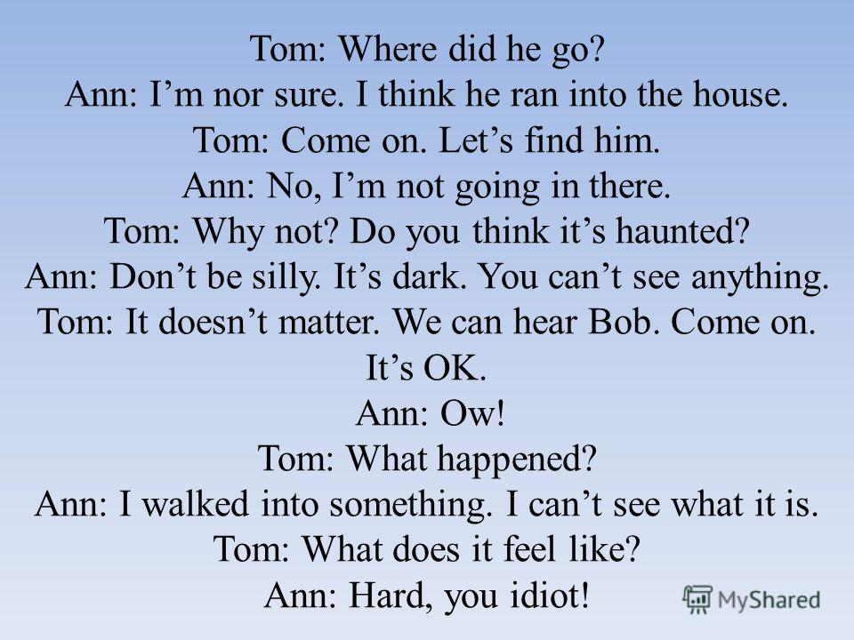 Tom: Where did he go? Ann: Im nor sure. I think he ran into the house. Tom: Come on. Lets find him. Ann: No, Im not going in there. Tom: Why not? Do you think its haunted? Ann: Dont be silly. Its dark. You cant see anything. Tom: It doesnt matter. We