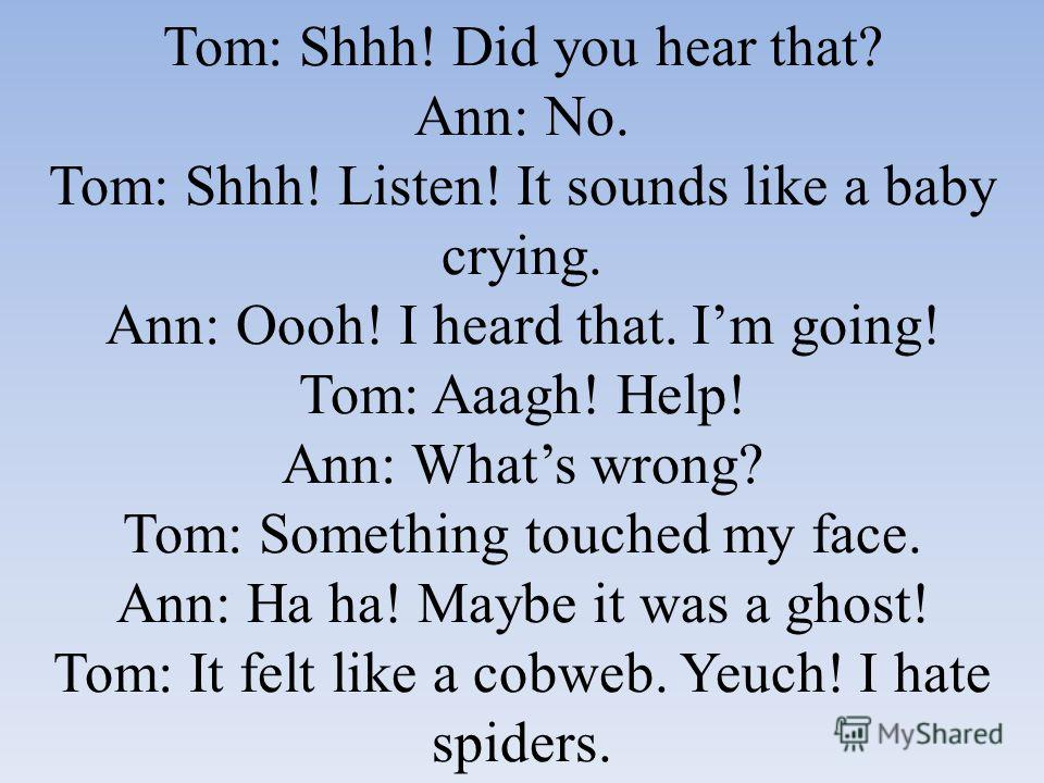 Tom: Shhh! Did you hear that? Ann: No. Tom: Shhh! Listen! It sounds like a baby crying. Ann: Oooh! I heard that. Im going! Tom: Aaagh! Help! Ann: Whats wrong? Tom: Something touched my face. Ann: Ha ha! Maybe it was a ghost! Tom: It felt like a cobwe