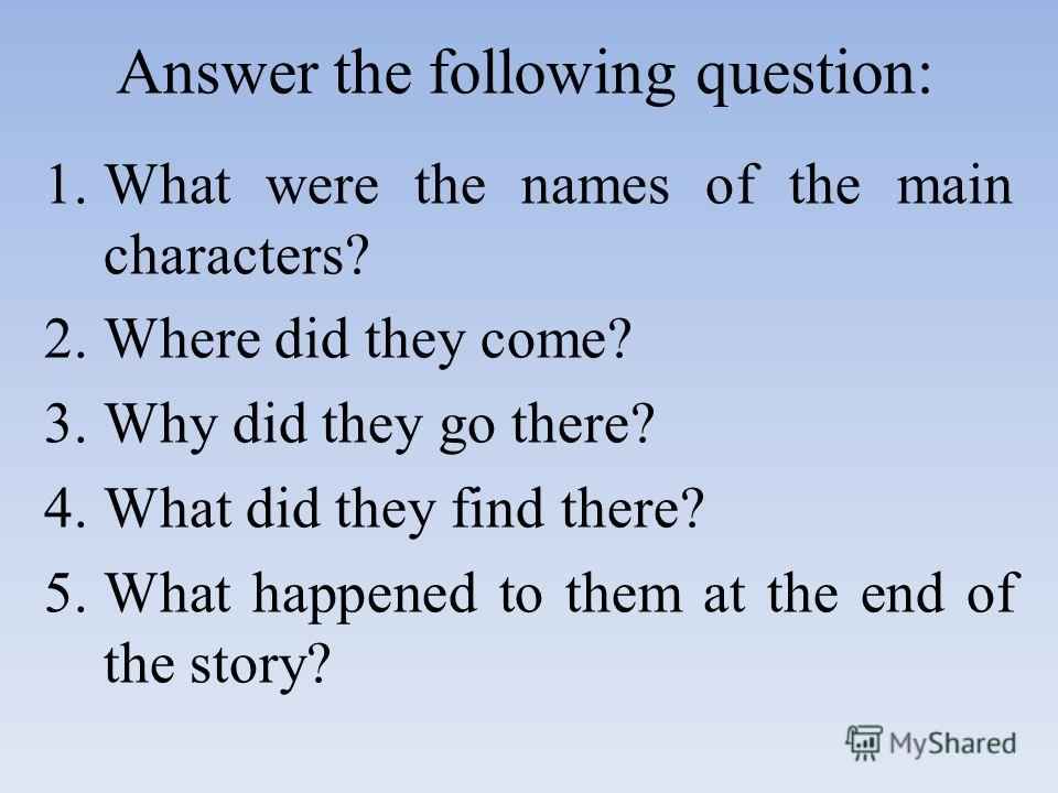 Answer the following question: 1.What were the names of the main characters? 2.Where did they come? 3.Why did they go there? 4.What did they find there? 5.What happened to them at the end of the story?