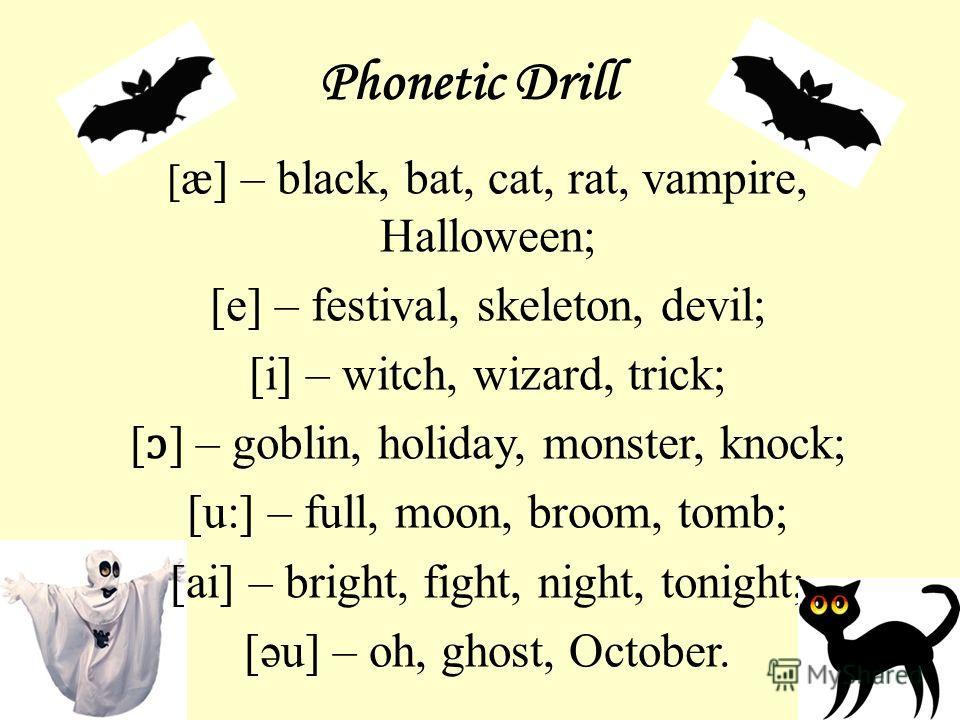 Phonetic Drill [ æ] – black, bat, cat, rat, vampire, Halloween; [e] – festival, skeleton, devil; [i] – witch, wizard, trick; [ ɔ ] – goblin, holiday, monster, knock; [u:] – full, moon, broom, tomb; [ai] – bright, fight, night, tonight; [əu] – oh, gho
