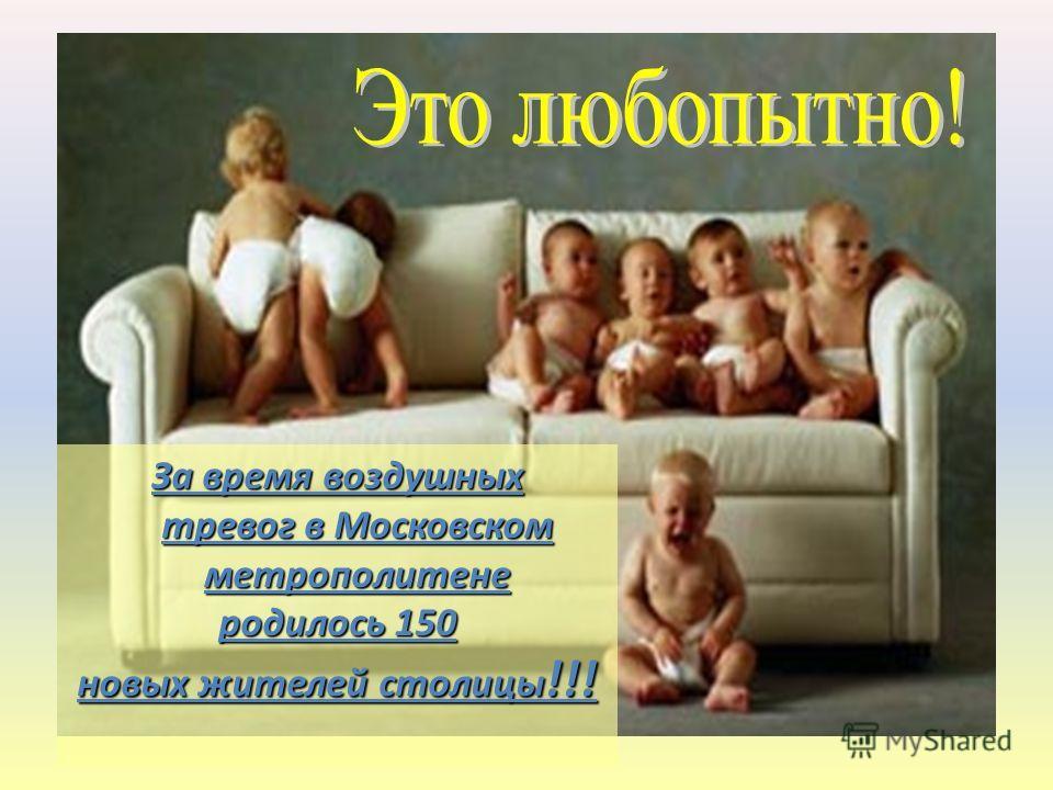 За время воздушных тревог в Московском метрополитене родилось 150 новых жителей столицы !!!