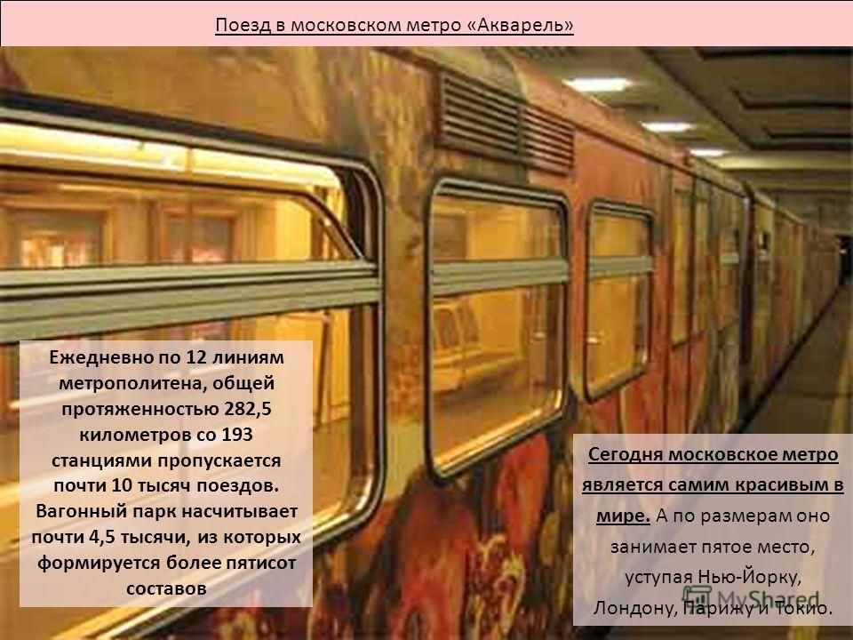 Поезд в московском метро «Акварель» Ежедневно по 12 линиям метрополитена, общей протяженностью 282,5 километров со 193 станциями пропускается почти 10 тысяч поездов. Вагонный парк насчитывает почти 4,5 тысячи, из которых формируется более пятисот сос