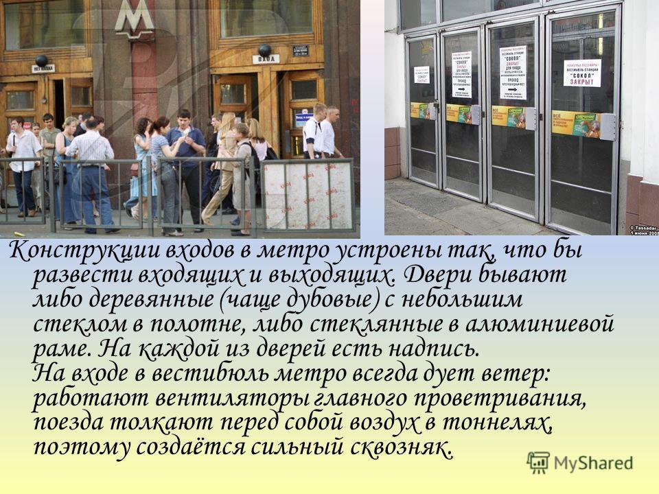 Конструкции входов в метро устроены так, что бы развести входящих и выходящих. Двери бывают либо деревянные (чаще дубовые) с небольшим стеклом в полотне, либо стеклянные в алюминиевой раме. На каждой из дверей есть надпись. На входе в вестибюль метро