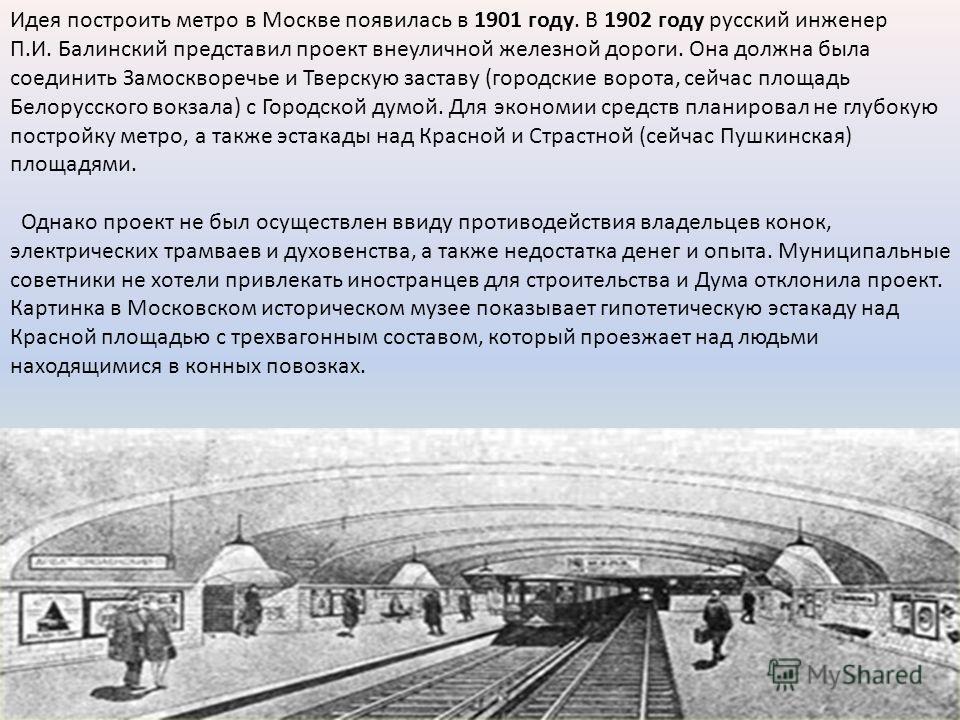 Идея построить метро в Москве появилась в 1901 году. В 1902 году русский инженер П.И. Балинский представил проект внеуличной железной дороги. Она должна была соединить Замоскворечье и Тверскую заставу (городские ворота, сейчас площадь Белорусского во