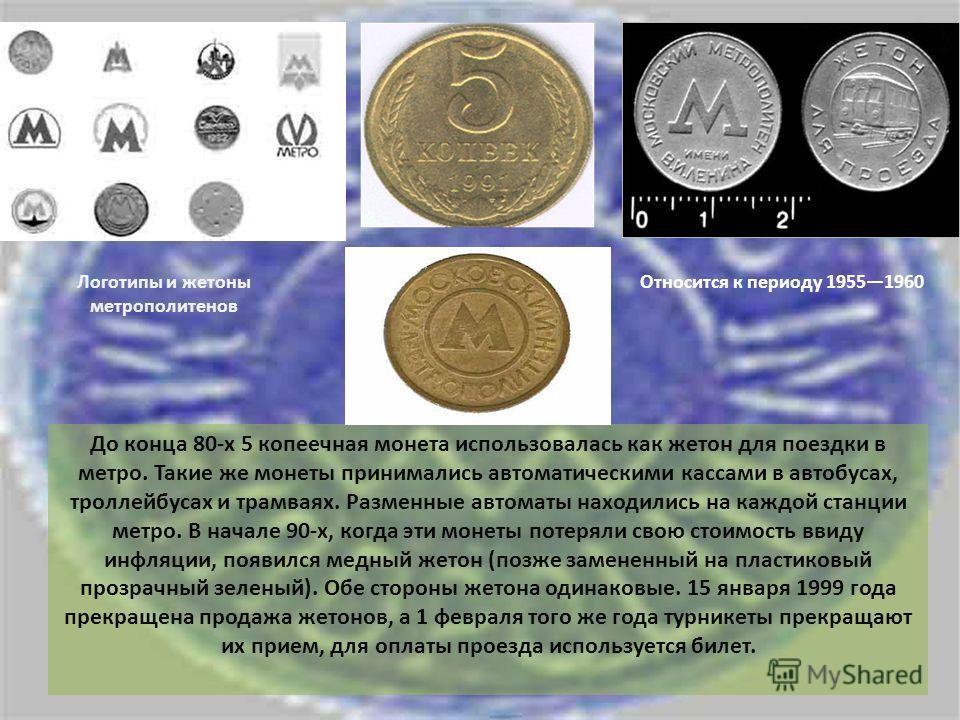 Логотипы и жетоны метрополитенов Относится к периоду 19551960 До конца 80-х 5 копеечная монета использовалась как жетон для поездки в метро. Такие же монеты принимались автоматическими кассами в автобусах, троллейбусах и трамваях. Разменные автоматы