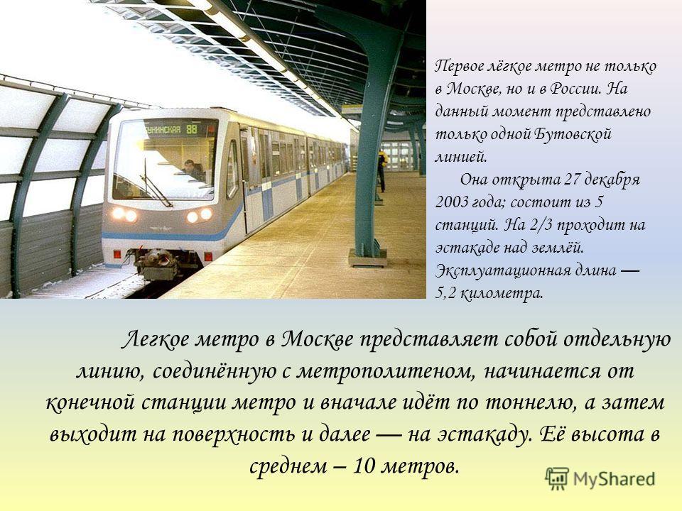 Легкое метро в Москве представляет собой отдельную линию, соединённую с метрополитеном, начинается от конечной станции метро и вначале идёт по тоннелю, а затем выходит на поверхность и далее на эстакаду. Её высота в среднем – 10 метров. Первое лёгкое