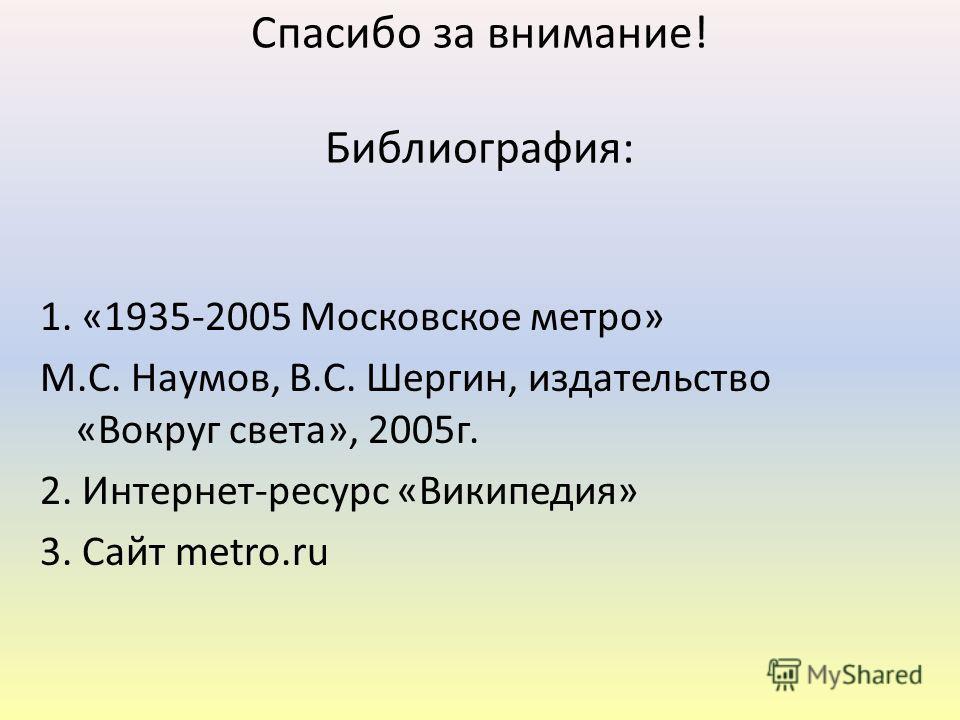 Спасибо за внимание! Библиография: 1. «1935-2005 Московское метро» М.С. Наумов, В.С. Шергин, издательство «Вокруг света», 2005г. 2. Интернет-ресурс «Википедия» 3. Сайт metro.ru