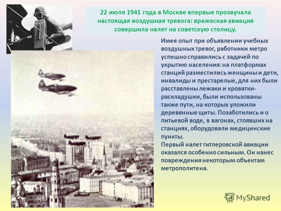 22 июля 1941 года в Москве впервые прозвучала настоящая воздушная тревога: вражеская авиация совершила налет на советскую столицу. Имея опыт при объявлении учебных воздушных тревог, работники метро успешно справились с задачей по укрытию населения: н