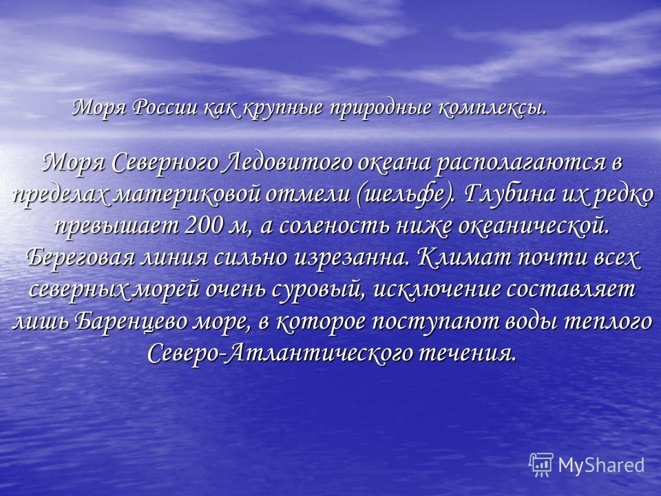 Моря России как крупные природные комплексы. Моря Северного Ледовитого океана располагаются в пределах материковой отмели (шельфе). Глубина их редко превышает 200 м, а соленость ниже океанической. Береговая линия сильно изрезанна. Климат почти всех с