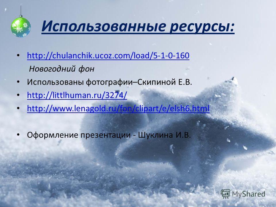 Использованные ресурсы: http://chulanchik.ucoz.com/load/5-1-0-160 Новогодний фон Использованы фотографии–Скипиной Е.В. http://littlhuman.ru/3274/ http://www.lenagold.ru/fon/clipart/e/elsh6.html Оформление презентации - Шуклина И.В.