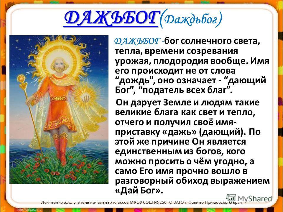 ДАЖЬБОГ ДАЖЬБОГ ДАЖЬБОГ( Даждьбог ) ДАЖЬБОГ - бог солнечного света, тепла, времени созревания урожая, плодородия вообще. Имя его происходит не от слова дождь, оно означает - дающий Бог, податель всех благ. Он дарует Земле и людям такие великие блага