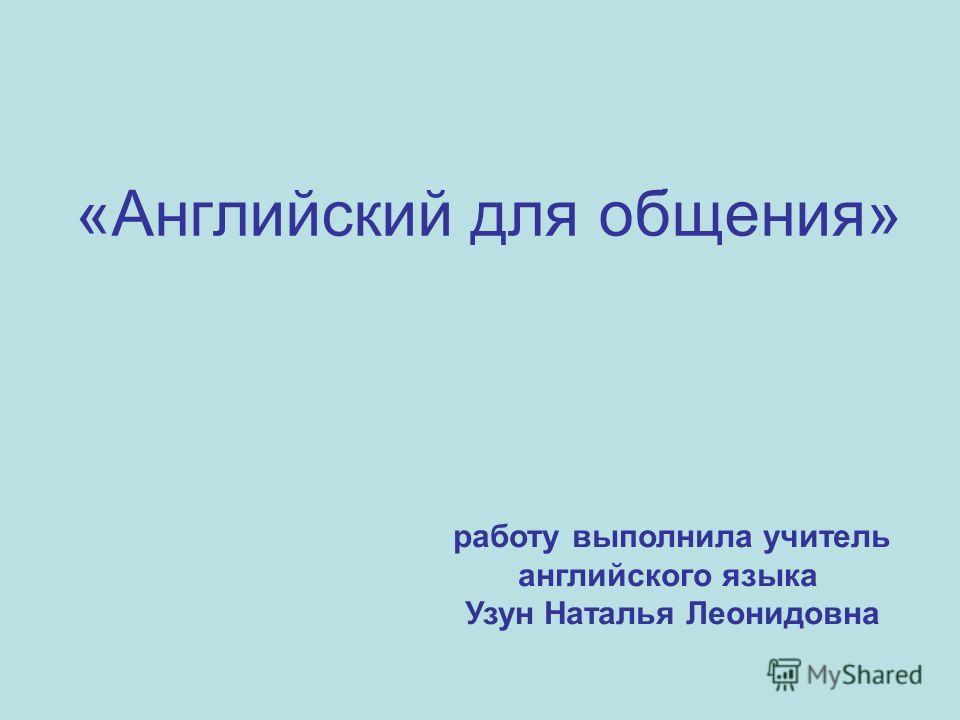 «Английский для общения» работу выполнила учитель английского языка Узун Наталья Леонидовна