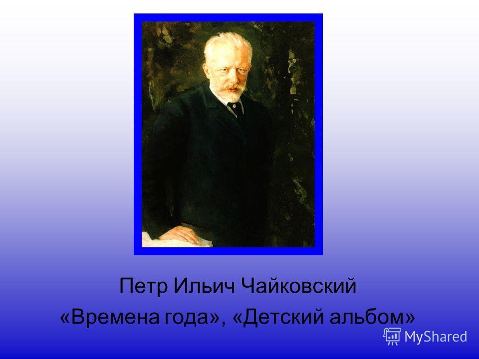 Петр Ильич Чайковский «Времена года», «Детский альбом»