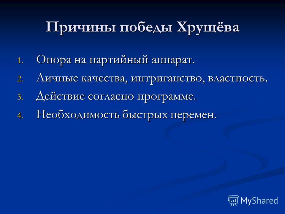 Причины победы Хрущёва 1. Опора на партийный аппарат. 2. Личные качества, интриганство, властность. 3. Действие согласно программе. 4. Необходимость быстрых перемен.