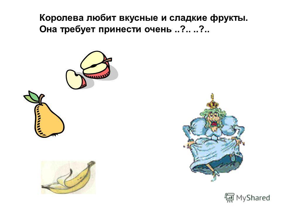 Королева любит вкусные и сладкие фрукты. Она требует принести очень..?....?..