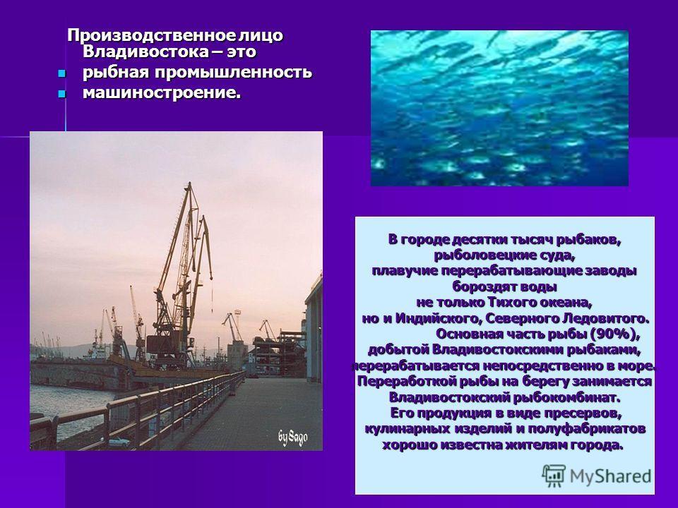 Производственное лицо Владивостока – это Производственное лицо Владивостока – это рыбная промышленность рыбная промышленность машиностроение. машиностроение. В городе десятки тысяч рыбаков, рыболовецкие суда, рыболовецкие суда, плавучие перерабатываю