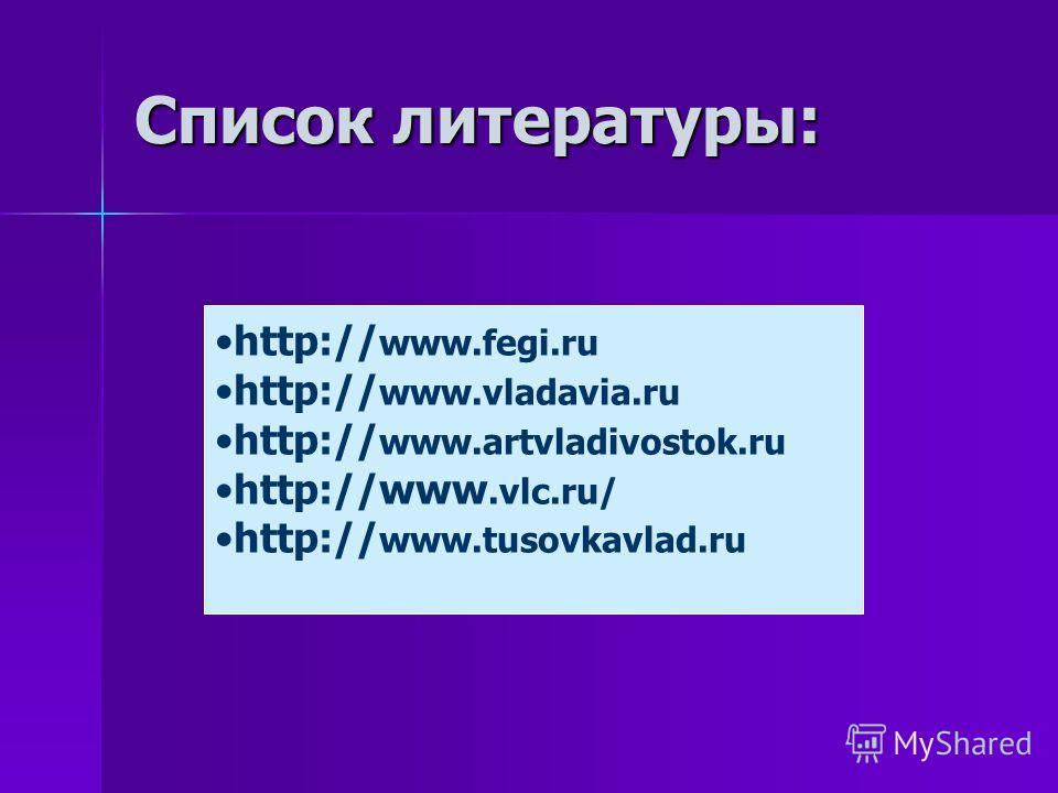 Список литературы: http:// www.fegi.ru http:// www.vladavia.ru http:// www.artvladivostok.ru http://www.vlc.ru/ http:// www.tusovkavlad.ru