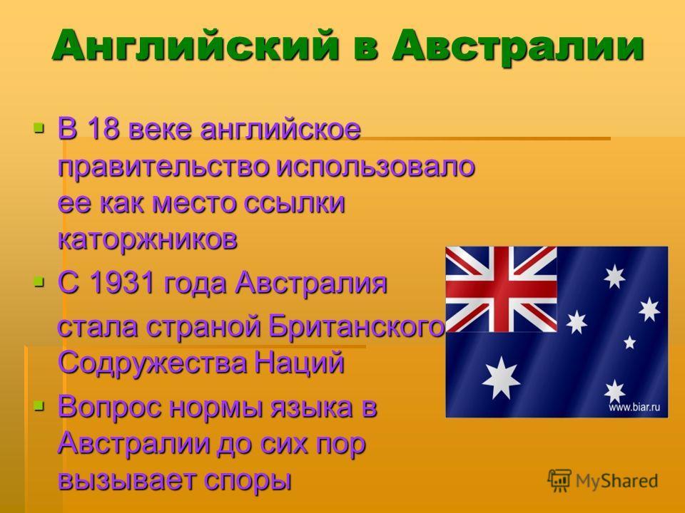 Английский в Австралии В 18 веке английское правительство использовало ее как место ссылки каторжников В 18 веке английское правительство использовало ее как место ссылки каторжников С 1931 года Австралия С 1931 года Австралия стала страной Британско